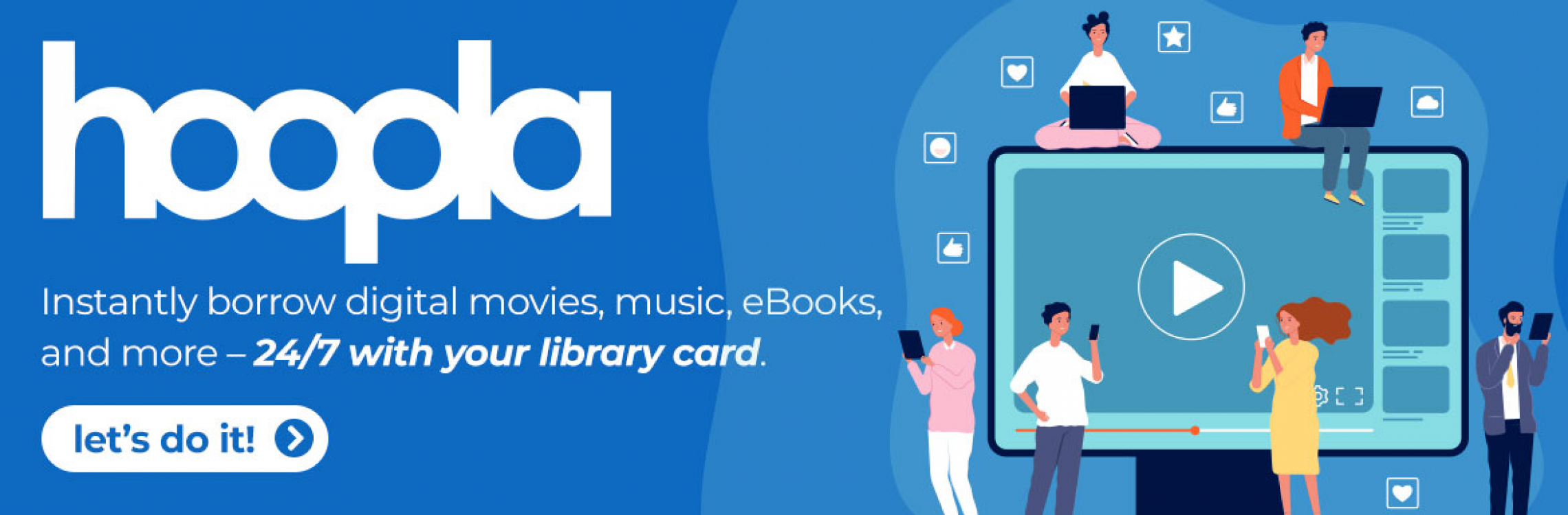 "hoopla slide that reads, ""Instantly borrow digital movies, music, eBooks, and more - 24/7 with your library card. let's do it!"